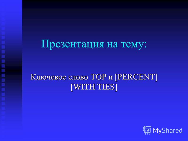 Презентация на тему: Ключевое слово TOP n [PERCENT] [WITH TIES]