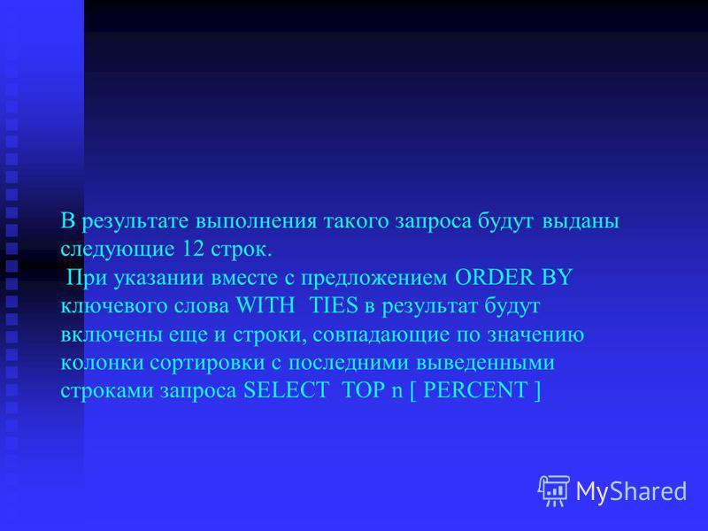 В результате выполнения такого запроса будут выданы следующие 12 строк. При указании вместе с предложением ORDER BY ключевого слова WITH TIES в результат будут включены еще и строки, совпадающие по значению колонки сортировки с последними выведенными