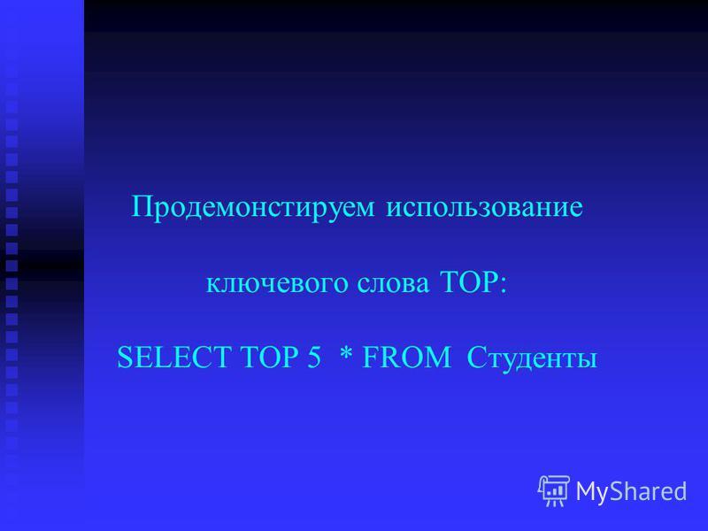 Продемонстируем использование ключевого слова TOP: SELECT TOP 5 * FROM Студенты