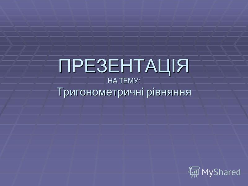 ПРЕЗЕНТАЦІЯ НА ТЕМУ: Тригонометричні рівняння