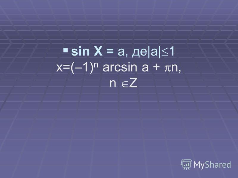 sin X = a, де|a| 1 x=(–1) n arcsin a + n, n Z