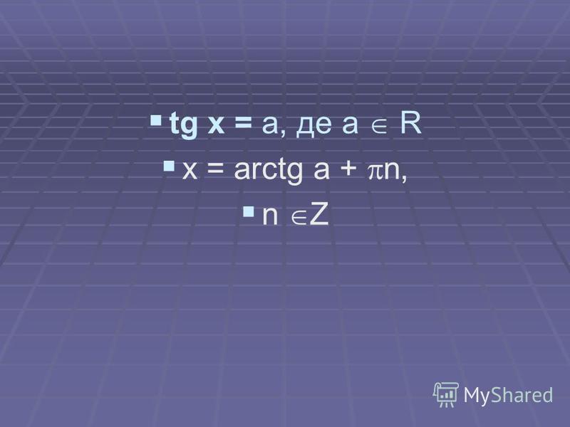tg x = a, де a R x = arctg a + n, n Z