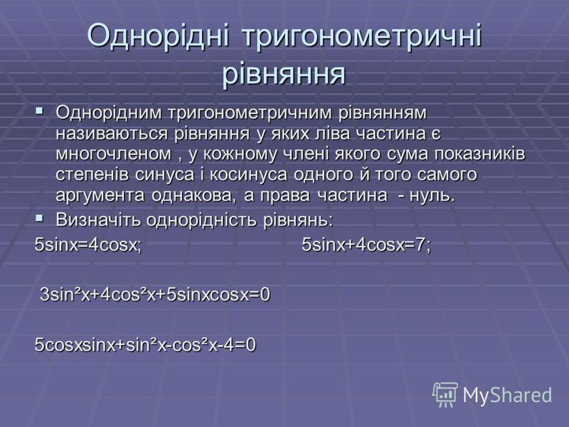 Однорідні тригонометричні рівняння Однорідним тригонометричним рівнянням називаються рівняння у яких ліва частина є многочленом, у кожному члені якого сума показників степенів синуса і косинуса одного й того самого аргумента однакова, а права частина