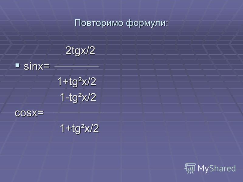 Повторимо формули: 2tgx/2 2tgx/2 sinx= sinx= 1+tg²x/2 1+tg²x/2 1-tg²x/2 1-tg²x/2cosx= 1+tg²x/2 1+tg²x/2