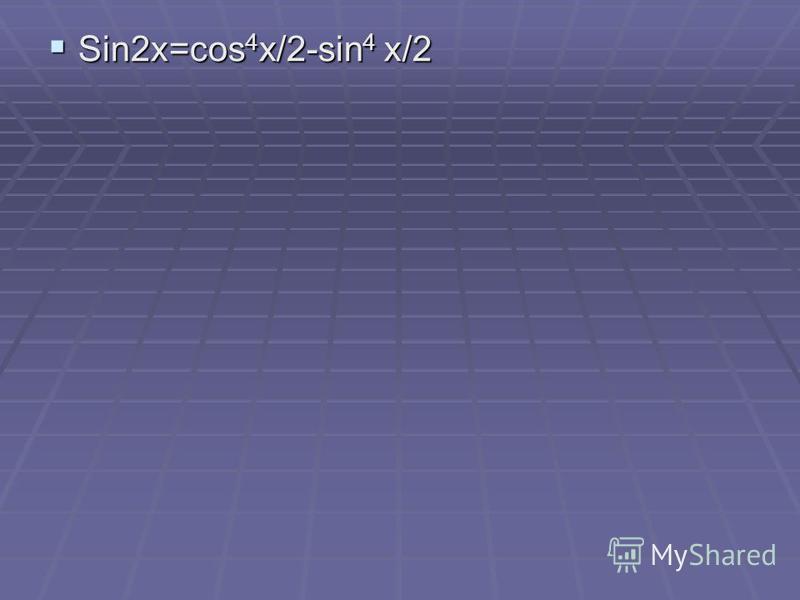 Sin2x=cos 4 x/2-sin 4 x/2 Sin2x=cos 4 x/2-sin 4 x/2