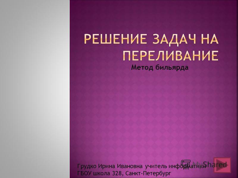 Метод бильярда Грудко Ирина Ивановна учитель информатики ГБОУ школа 328, Санкт-Петербург