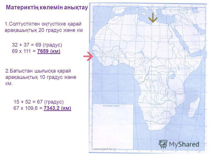 Материктің көлемін анықтау 1.Солтүстіктен оңтүстікке қарай арақашықтық 20 градус және км 32 + 37 = 69 (градус) 69 х 111 = 7659 (км) 2.Батыстан шығысқа қарай арақашықтық 10 градус және км. 15 + 52 = 67 (градус) 67 х 109,6 = 7343,2 (км) www.slaid-kz.ru