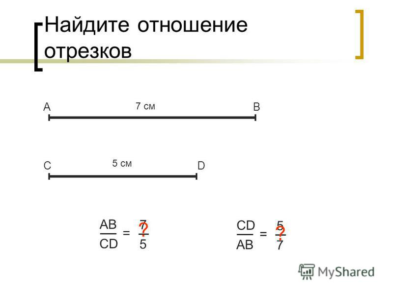 Найдите отношение отрезков АВ СD АBАB CD = 7 5 7 см 5 см ? CD AB = 5 7 ?