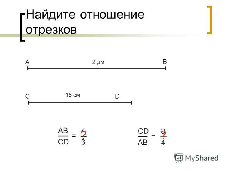 Найдите отношение отрезков А В СD АBАB CD = 4 3 2 дм 15 см ? CD AB = 3 4 ?