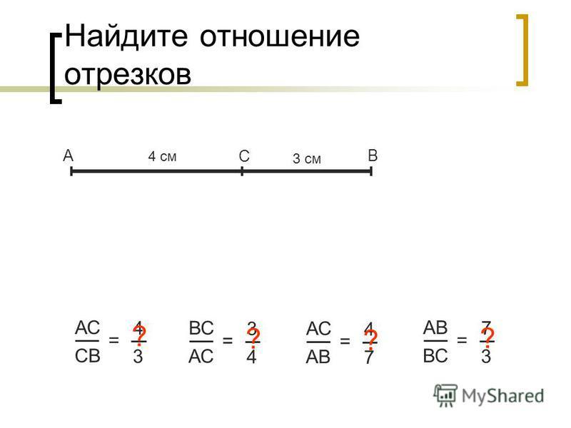 Найдите отношение отрезков АВ С АС CВCВ = 4 3 4 см 3 см ? ВС АС = 3 4 ? АВ = 4 7 ? ВС = 7 3 ?