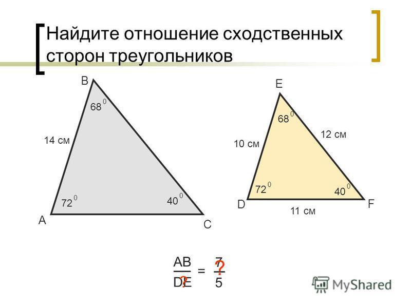 Найдите отношение сходственных сторон треугольников А В С АВ DE = 7 5 14 см 10 см ? D E F 72 0 0 68 0 0 40 0 0 12 см 11 см ?
