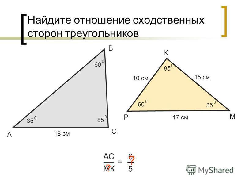 Найдите отношение сходственных сторон треугольников А В С АС МК = 6 5 18 см 10 см ? Р К М 35 0 60 0 0 85 0 0 35 0 15 см 17 см ?