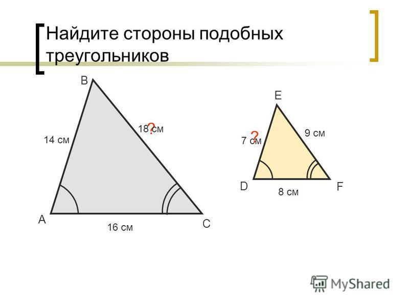 Найдите стороны подобных треугольников А В С 14 см 7 см ? D E F 9 см 8 см ? 16 см 18 см