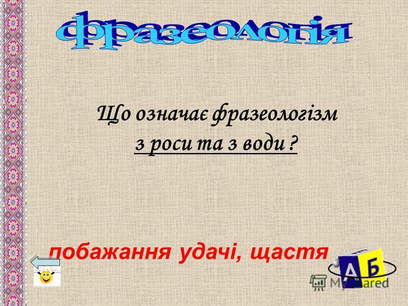 Що означає фразеологізм з роси та з води ? побажання удачі, щастя