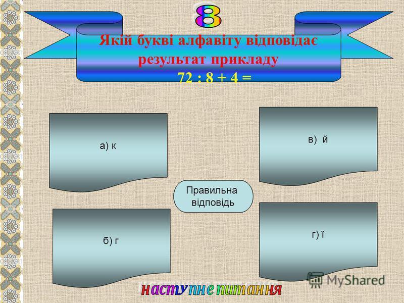 а) к б) г г) ї в) й Г Правильна відповідь Якій букві алфавіту відповідає результат прикладу 72 : 8 + 4 =