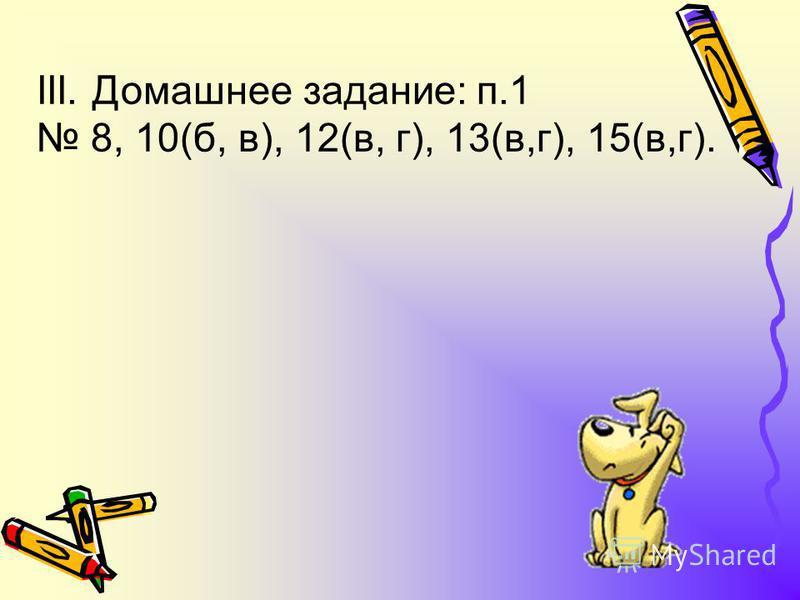 II. Упражнения. Фронтально: 6 (После того, как даны ответы, следует попросить учащихся прочитать данные числа). 15(а, б). Самостоятельно с последующей проверкой после каждого номера: 10(а, г), 12(а, б), 13(а,б), 9 (объяснить учащимся, как записывать