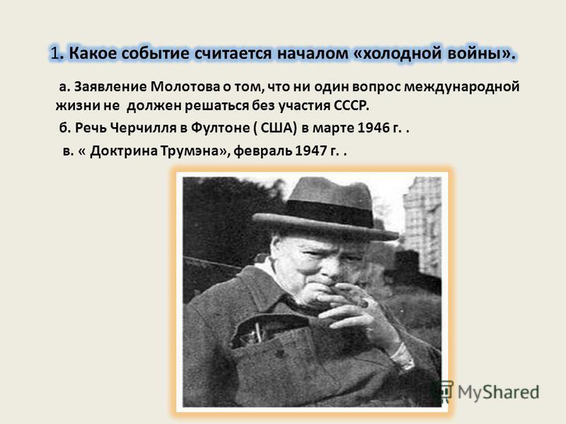а. Заявление Молотова о том, что ни один вопрос международной жизни не должен решаться без участия СССР. б. Речь Черчилля в Фултоне ( США) в марте 1946 г.. в. « Доктрина Трумэна», февраль 1947 г..