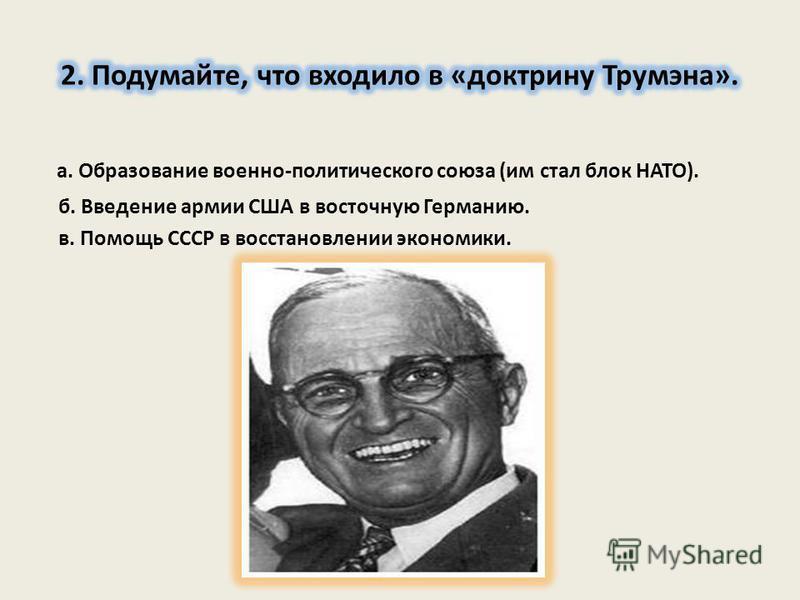а. Образование военно-политического союза (им стал блок НАТО). б. Введение армии США в восточную Германию. в. Помощь СССР в восстановлении экономики.