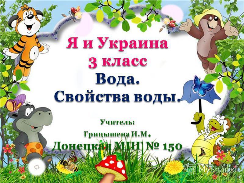 Я и Украина 3 класс Вода. Свойства воды. Учитель: Грицышена И.М. Донецкая МПГ 150
