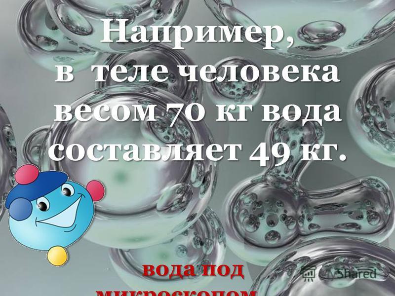 вода под микроскопом вода под микроскопом Например, в теле человека весом 70 кг вода составляет 49 кг.