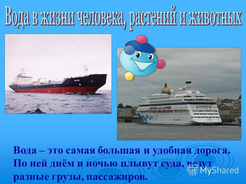 Вода – это самая большая и удобная дорога. По ней днём и ночью плывут суда, везут разные грузы, пассажиров.