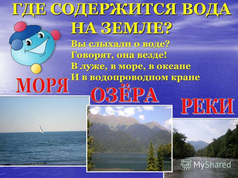 ГДЕ СОДЕРЖИТСЯ ВОДА НА ЗЕМЛЕ? Вы слыхали о воде? Говорят, она везде! В луже, в море, в океане И в водопроводном кране