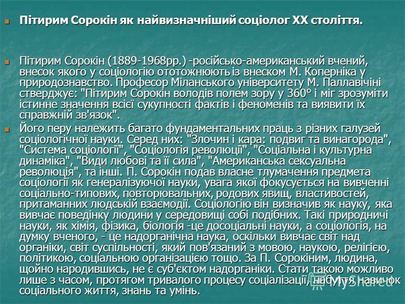 Пітирим Сорокін як найвизначніший соціолог ХХ століття. Пітирим Сорокін як найвизначніший соціолог ХХ століття. Пітирим Сорокін (1889-1968рр.) -російсько-американський вчений, внесок якого у соціологію ототожнюють із внеском М. Коперніка у природозна