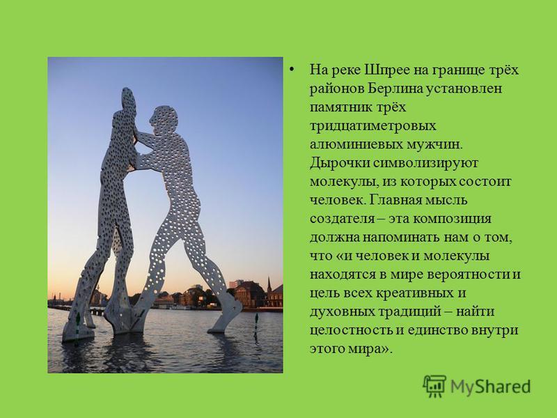 На реке Шпрее на границе трёх районов Берлина установлен памятник трёх тридцатиметровых алюминиевых мужчин. Дырочки символизируют молекулы, из которых состоит человек. Главная мысль создателя – эта композиция должна напоминать нам о том, что «и челов