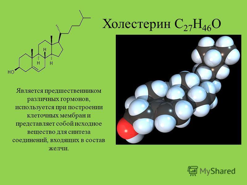 Холестерин С 27 Н 46 О Является предшественником различных гормонов, используется при построении клеточных мембран и представляет собой исходное вещество для синтеза соединений, входящих в состав желчи.