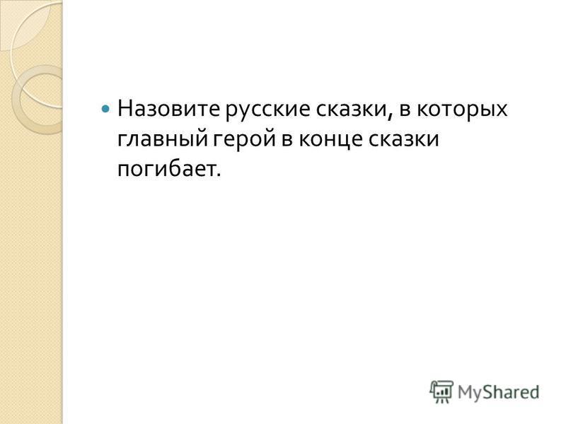 Назовите русские сказки, в которых главный герой в конце сказки погибает.