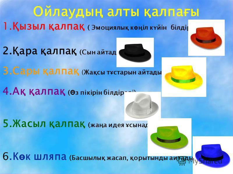 Ойлаудың алты қалпағы 1.Қызыл қалпақ ( Эмоциялық к ө ңіл күйін білдіреді) 2.Қара қалпақ (Сын айтады) 3.Сары қалпақ (Жақсы тұстарын айтады) 4.Ақ қалпақ ( Ө з пікірін білдіреді) 5.Жасыл қалпақ (жаңа идея ұсынады) 6.К ө к шляпа (Басшылық жасап, қорытынд