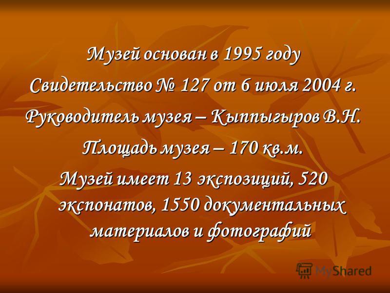 Музей основан в 1995 году Свидетельство 127 от 6 июля 2004 г. Руководитель музея – Кыппыгыров В.Н. Площадь музея – 170 кв.м. Музей имеет 13 экспозиций, 520 экспонатов, 1550 документальных материалов и фотографий