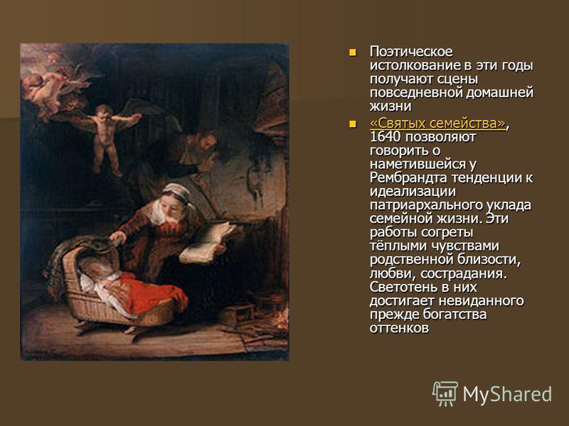 Поэтическое истолкование в эти годы получают сцены повседневной домашней жизни Поэтическое истолкование в эти годы получают сцены повседневной домашней жизни «Святых семейства», 1640 позволяют говорить о наметившейся у Рембрандта тенденции к идеализа