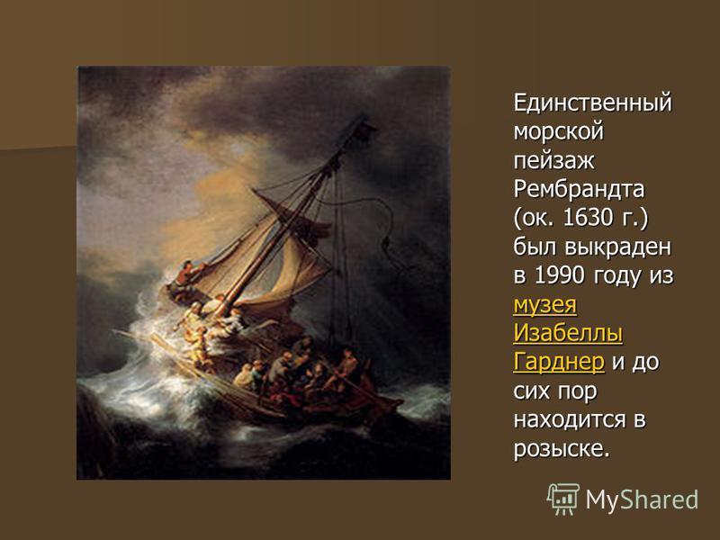 Единственный морской пейзаж Рембрандта (ок. 1630 г.) был выкраден в 1990 году из музея Изабеллы Гарднер и до сих пор находится в розыске. музея Изабеллы Гарднер музея Изабеллы Гарднер