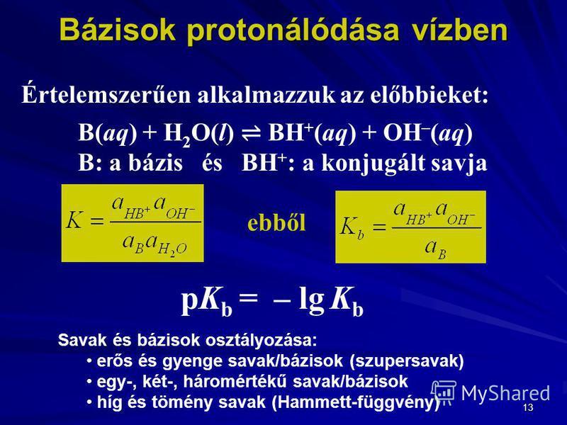 13 Értelemszerűen alkalmazzuk az előbbieket: B(aq) + H 2 O(l) BH + (aq) + OH – (aq) B: a bázis és BH + : a konjugált savja ebből pK b = – lg K b Savak és bázisok osztályozása: erős és gyenge savak/bázisok (szupersavak) egy-, két-, háromértékű savak/b