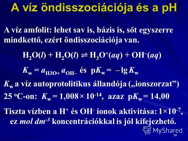 14 A víz öndisszociációja és a pH A víz amfolit: lehet sav is, bázis is, sőt egyszerre mindkettő, ezért öndisszociációja van. H 2 O(l) + H 2 O(l) H 3 O + (aq) + OH – (aq) K w = a H3O+ a OH– és pK w = – lg K w K w a víz autoprotolitikus állandója (ion