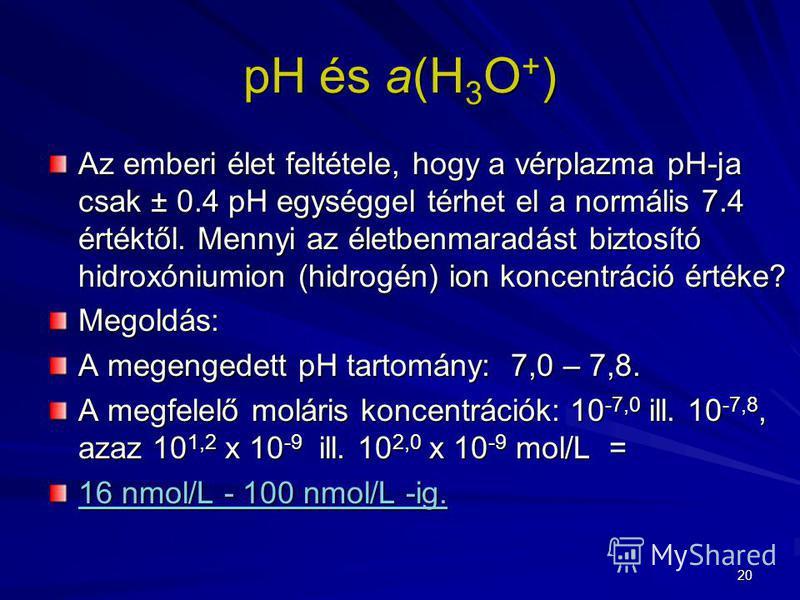 20 pH és a(H 3 O + ) Az emberi élet feltétele, hogy a vérplazma pH-ja csak ± 0.4 pH egységgel térhet el a normális 7.4 értéktől. Mennyi az életbenmaradást biztosító hidroxóniumion (hidrogén) ion koncentráció értéke? Megoldás: A megengedett pH tartomá
