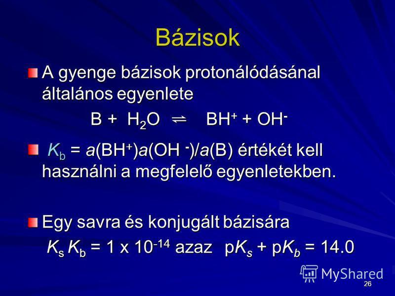26 Bázisok A gyenge bázisok protonálódásánal általános egyenlete B + H 2 O BH + + OH - B + H 2 O BH + + OH - K b = a(BH + )a(OH - )/a(B) értékét kell használni a megfelelő egyenletekben. K b = a(BH + )a(OH - )/a(B) értékét kell használni a megfelelő