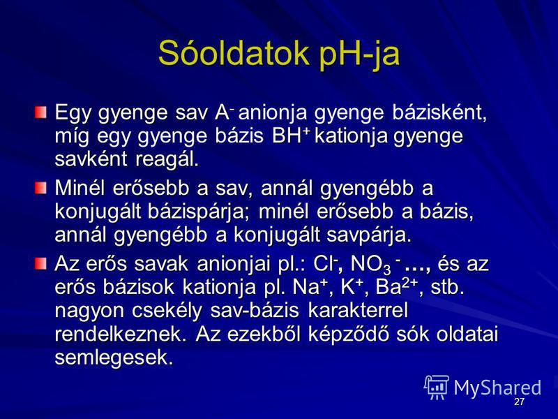 27 Sóoldatok pH-ja Egy gyenge sav A - BH + kationja gyenge savként reagál. Egy gyenge sav A - anionja gyenge bázisként, míg egy gyenge bázis BH + kationja gyenge savként reagál. Minél erősebb a sav, annál gyengébb a konjugált bázispárja; minél erőseb