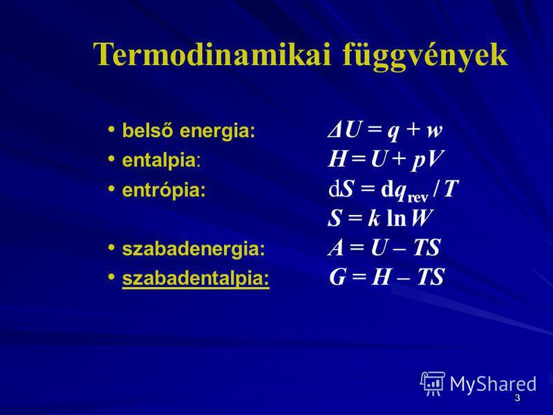 3 belső energia: ΔU = q + w entalpia: H = U + pV entrópia: dS = dq rev / T S = k ln W szabadenergia: A = U – TS szabadentalpia: G = H – TS Termodinamikai függvények