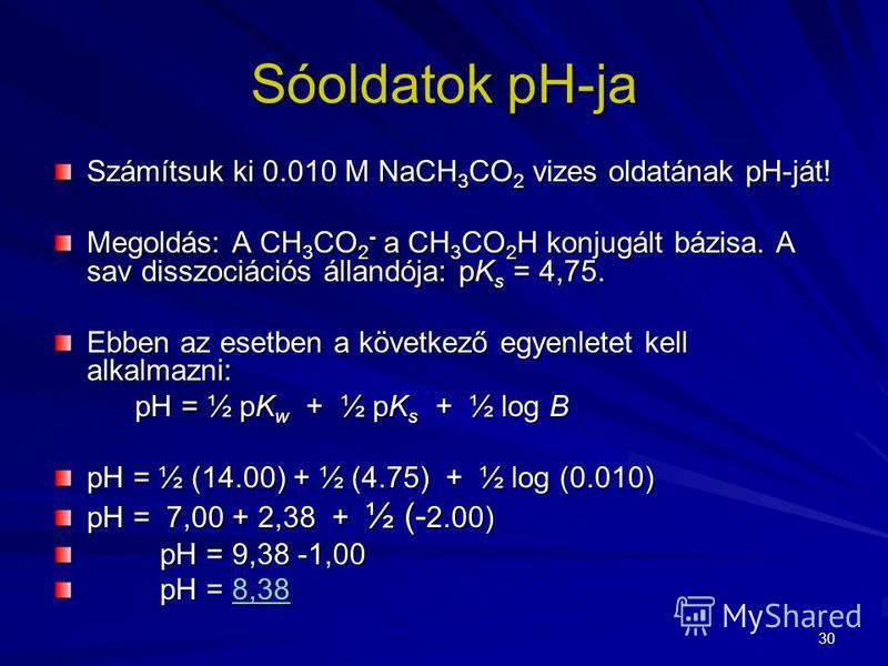 30 Számítsuk ki 0.010 M NaCH 3 CO 2 vizes oldatának pH-ját! Megoldás: A CH 3 CO 2 - a CH 3 CO 2 H konjugált bázisa. A sav disszociációs állandója: pK s = 4,75. Ebben az esetben a következő egyenletet kell alkalmazni: pH = ½ pK w + ½ pK s + ½ log B pH