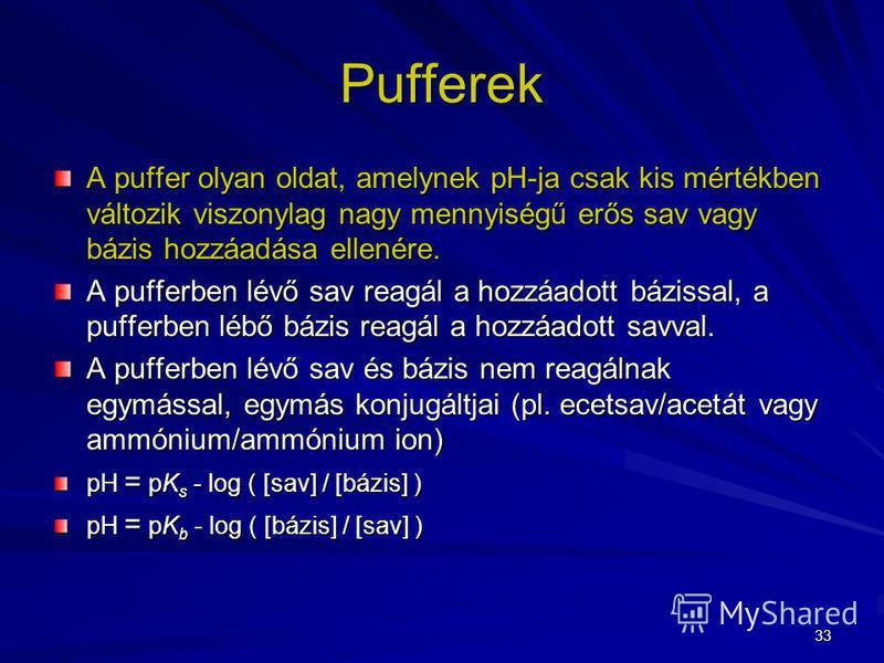 33 Pufferek A puffer olyan oldat, amelynek pH-ja csak kis mértékben változik viszonylag nagy mennyiségű erős sav vagy bázis hozzáadása ellenére. A pufferben lévő sav reagál a hozzáadott bázissal, a pufferben lébő bázis reagál a hozzáadott savval. A p