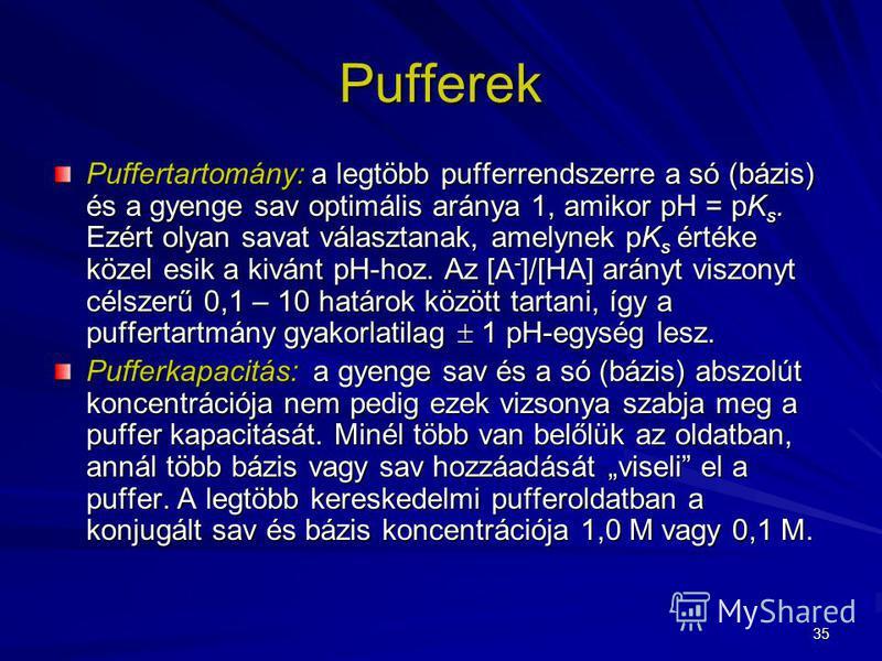 35 Puffertartomány: a legtöbb pufferrendszerre a só (bázis) és a gyenge sav optimális aránya 1, amikor pH = pK s. Ezért olyan savat választanak, amelynek pK s értéke közel esik a kivánt pH-hoz. Az [A - ]/[HA] arányt viszonyt célszerű 0,1 – 10 határok