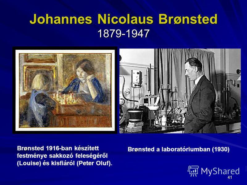 41 Johannes Nicolaus Brønsted 1879-1947 ø Brønsted a laboratóriumban (1930) ø Brønsted 1916-ban készített festménye sakkozó feleségéről (Louise) és kisfiáról (Peter Oluf).