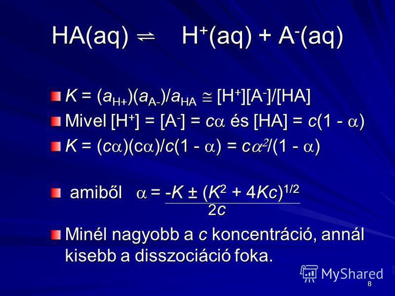 8 HA(aq) H + (aq) + A - (aq) K = (a H+ )(a A- )/a HA [H + ][A - ]/[HA] Mivel [H + ] = [A - ] = c és [HA] = c(1 - ) K = (c )(c )/c(1 - ) = c /(1 - ) amiből = -K ± (K 2 + 4Kc) 1/2 2 c amiből = -K ± (K 2 + 4Kc) 1/2 2 c Minél nagyobb a c koncentráció, an