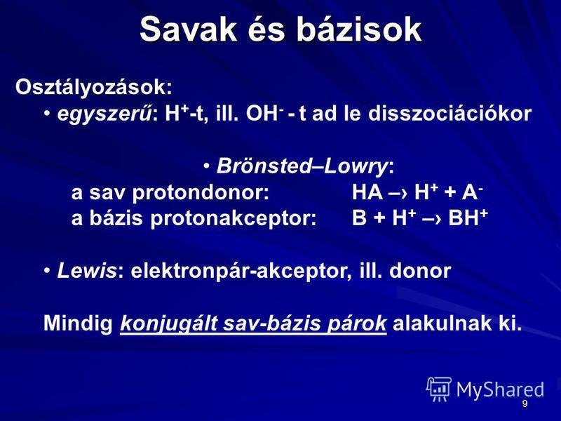 9 Savak és bázisok Osztályozások: egyszerű: H + -t, ill. OH - - t ad le disszociációkor Brönsted–Lowry: a sav protondonor: HA – H + + A - a bázis protonakceptor:B + H + – BH + Lewis: elektronpár-akceptor, ill. donor Mindig konjugált sav-bázis párok a