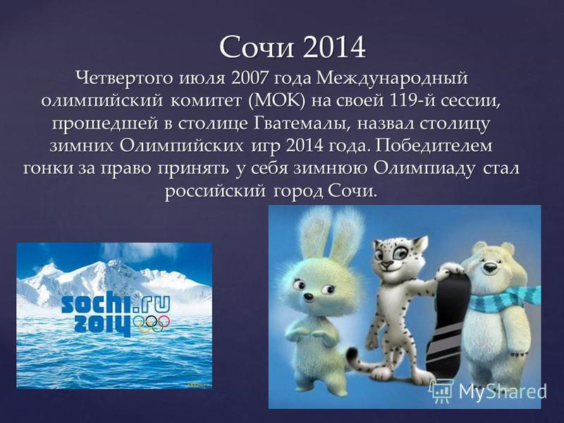 Четвертого июля 2007 года Международный олимпийский комитет (МОК) на своей 119-й сессии, прошедшей в столице Гватемалы, назвал столицу зимних Олимпийских игр 2014 года. Победителем гонки за право принять у себя зимнюю Олимпиаду стал российский город