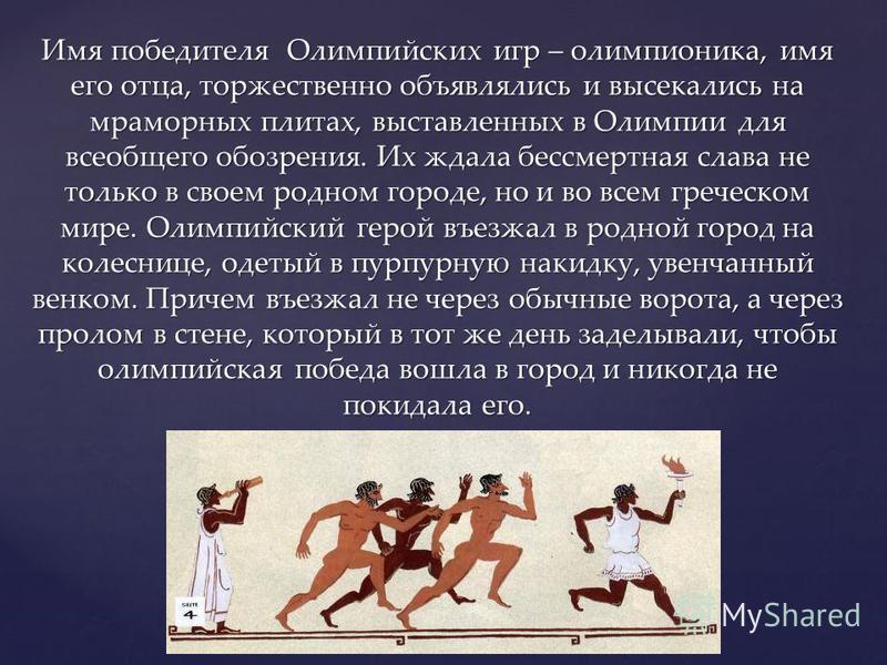 Имя победителя Олимпийских игр – олимпионика, имя его отца, торжественно объявлялись и высекались на мраморных плитах, выставленных в Олимпии для всеобщего обозрения. Их ждала бессмертная слава не только в своем родном городе, но и во всем греческом