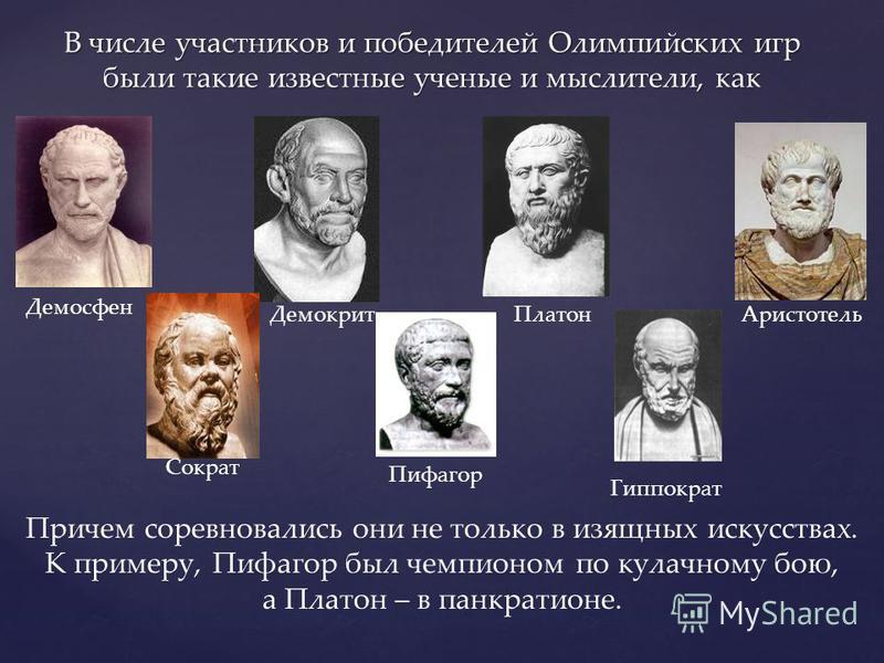 В числе участников и победителей Олимпийских игр были такие известные ученые и мыслители, как Демосфен Демокрит ПлатонАристотель Сократ Пифагор Гиппократ Причем соревновались они не только в изящных искусствах. К примеру, Пифагор был чемпионом по кул