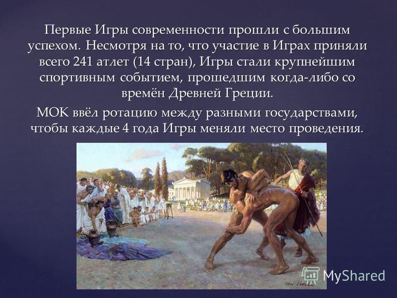 Первые Игры современности прошли с большим успехом. Несмотря на то, что участие в Играх приняли всего 241 атлет (14 стран), Игры стали крупнейшим спортивным событием, прошедшим когда-либо со времён Древней Греции. МОК ввёл ротацию между разными госуд